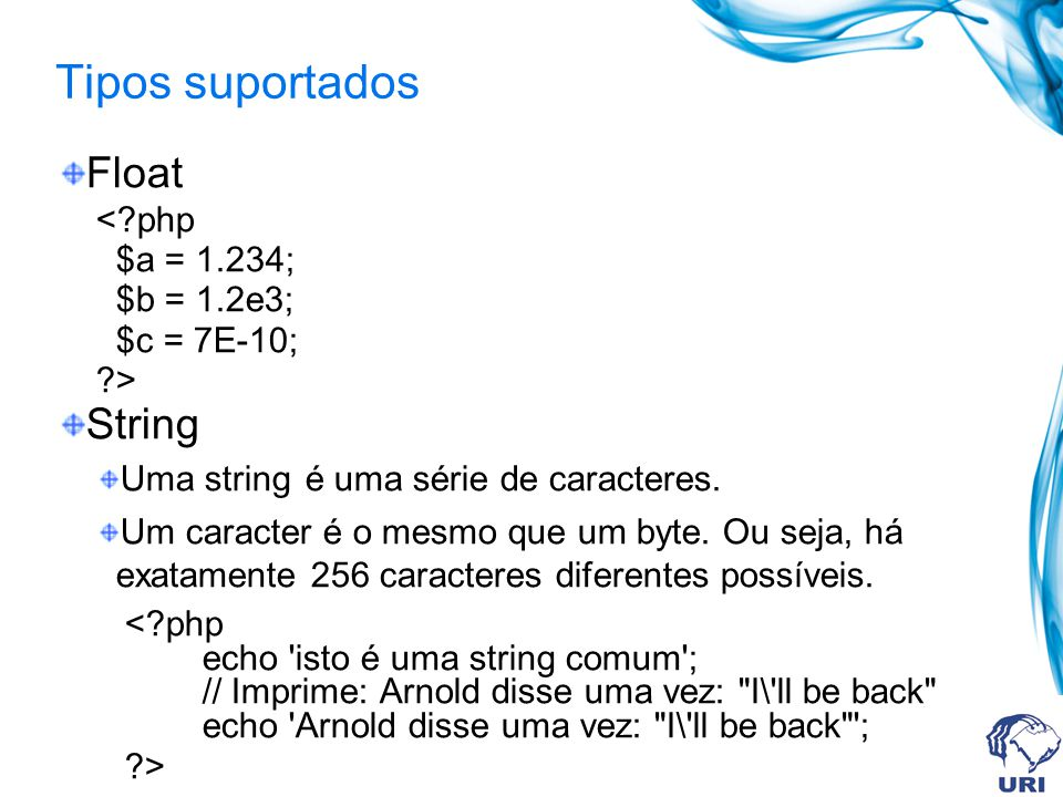 Tipos suportados Float String < php $a = 1.234; $b = 1.2e3;