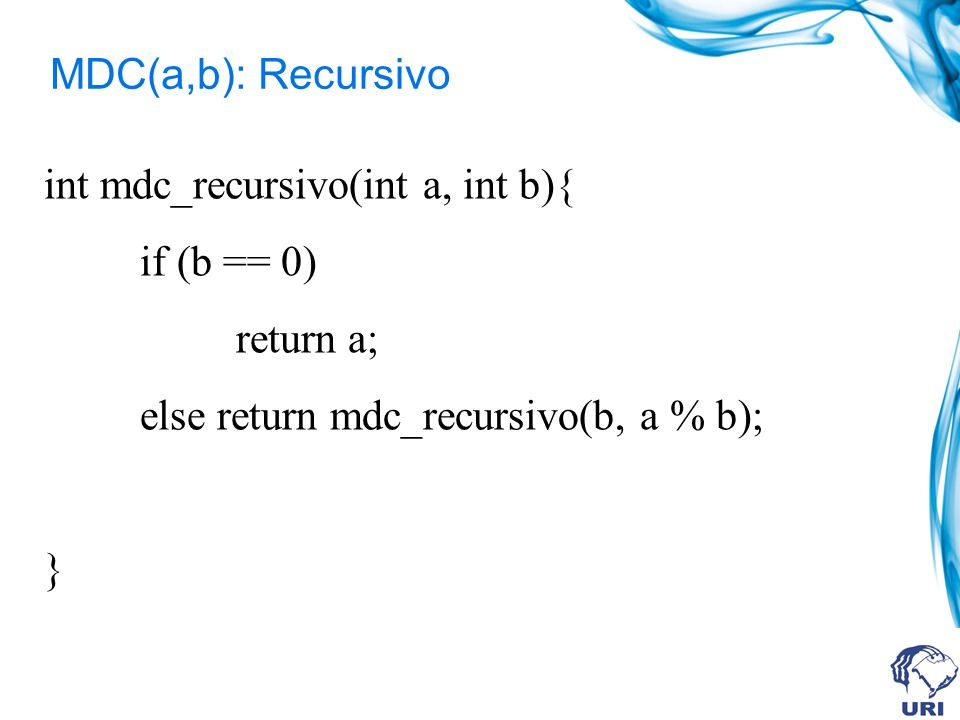 MDC(a,b): Recursivo int mdc_recursivo(int a, int b){ if (b == 0) return a; else return mdc_recursivo(b, a % b);