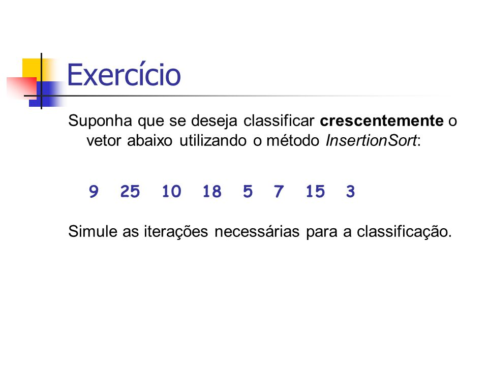 Exercício Suponha que se deseja classificar crescentemente o vetor abaixo utilizando o método InsertionSort: