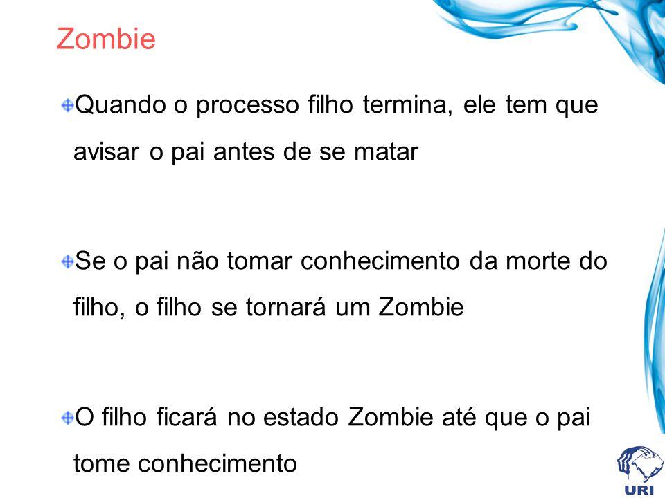 Zombie Quando o processo filho termina, ele tem que avisar o pai antes de se matar.