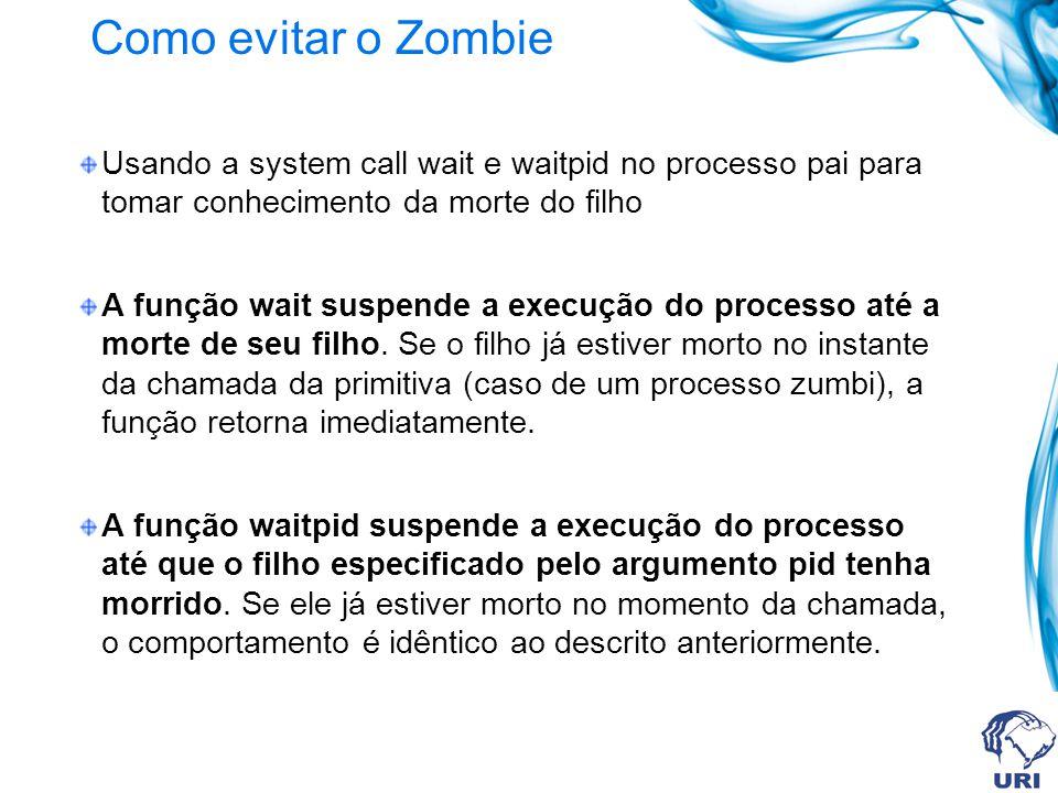 Como evitar o Zombie Usando a system call wait e waitpid no processo pai para tomar conhecimento da morte do filho.
