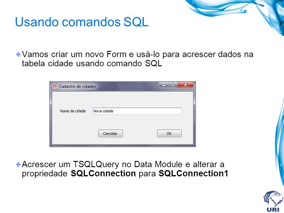 Usando comandos SQL Vamos criar um novo Form e usá-lo para acrescer dados na tabela cidade usando comando SQL.