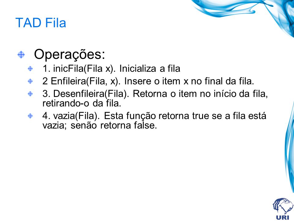 Operações: TAD Fila 1. inicFila(Fila x). Inicializa a fila