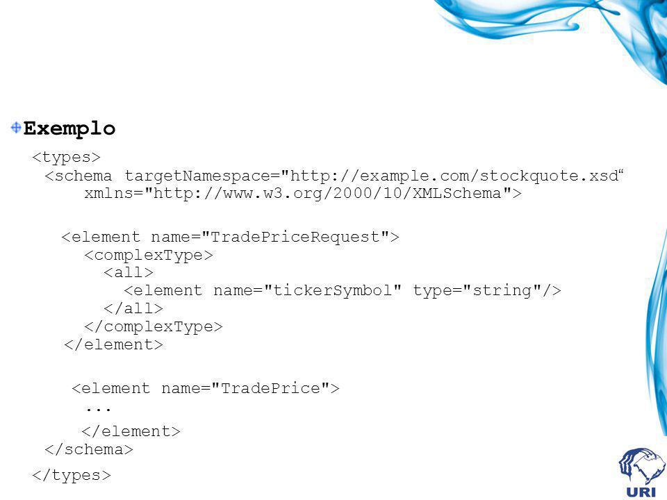Exemplo <types> <schema targetNamespace= http://example.com/stockquote.xsd xmlns= http://www.w3.org/2000/10/XMLSchema >
