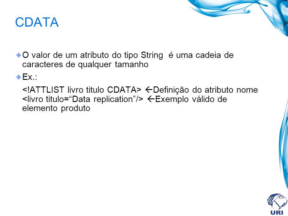 CDATA O valor de um atributo do tipo String é uma cadeia de caracteres de qualquer tamanho. Ex.: