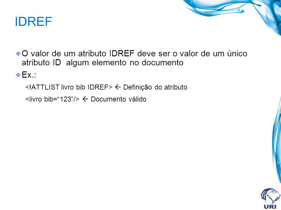 IDREF O valor de um atributo IDREF deve ser o valor de um único atributo ID algum elemento no documento.