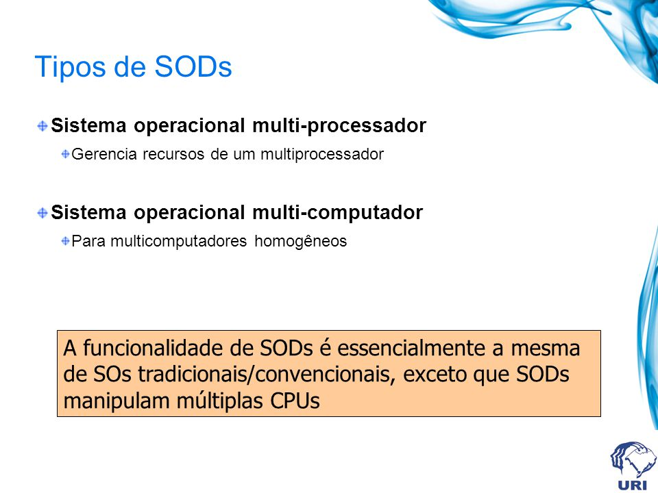 Tipos de SODs Sistema operacional multi-processador. Gerencia recursos de um multiprocessador. Sistema operacional multi-computador.