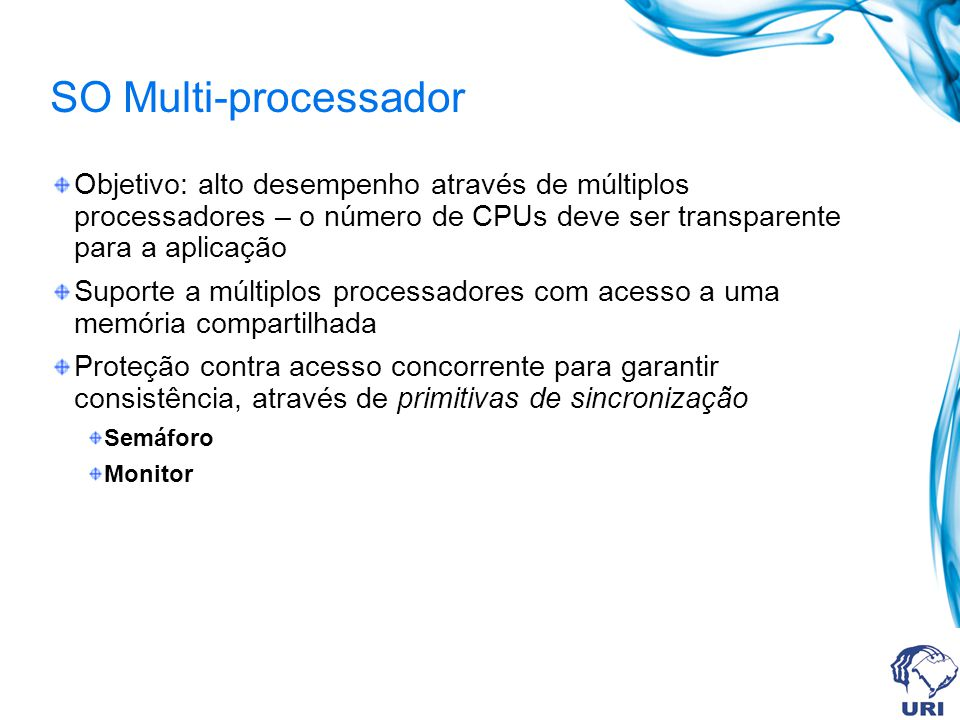 SO Multi-processador Objetivo: alto desempenho através de múltiplos processadores – o número de CPUs deve ser transparente para a aplicação.