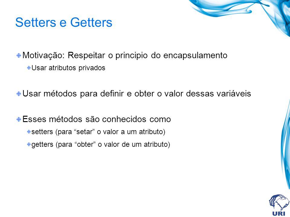 Setters e Getters Motivação: Respeitar o principio do encapsulamento