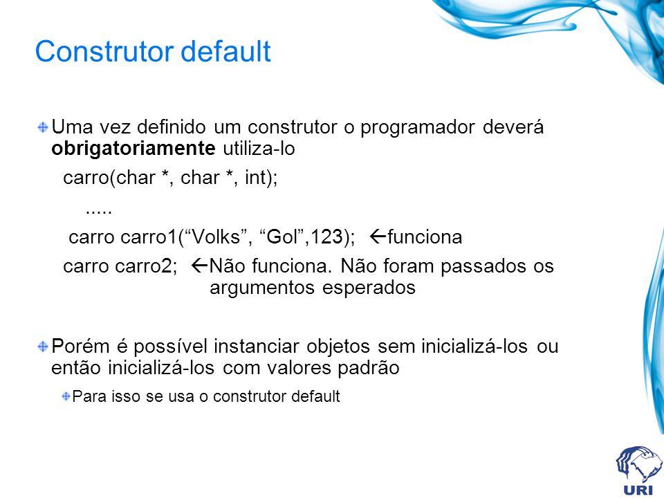Construtor default Uma vez definido um construtor o programador deverá obrigatoriamente utiliza-lo.