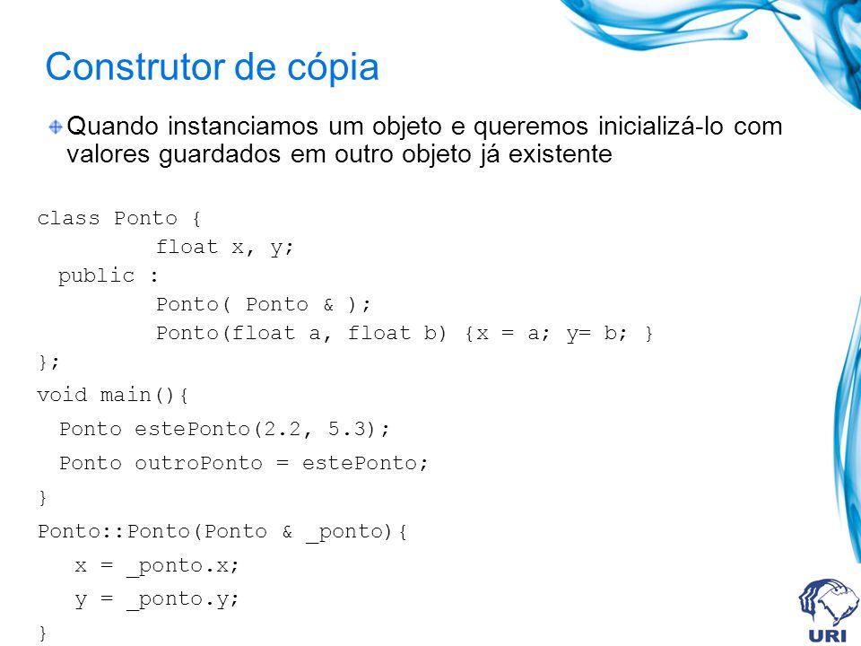 Construtor de cópia Quando instanciamos um objeto e queremos inicializá-lo com valores guardados em outro objeto já existente.
