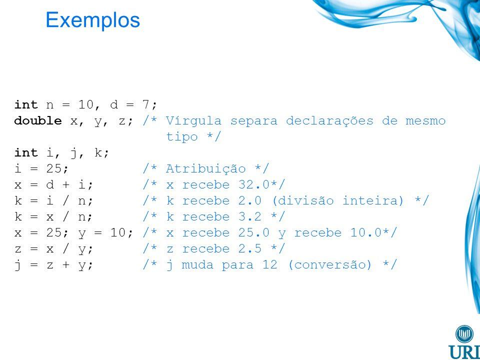 Exemplos int n = 10, d = 7; double x, y, z; /* Vírgula separa declarações de mesmo tipo */
