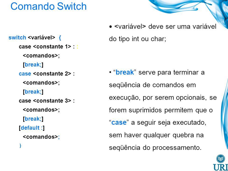 Comando Switch <variável> deve ser uma variável do tipo int ou char;