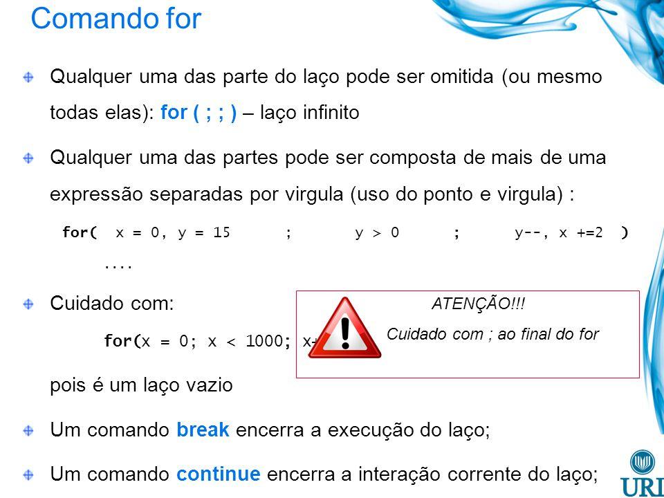 Comando for Qualquer uma das parte do laço pode ser omitida (ou mesmo todas elas): for ( ; ; ) – laço infinito.