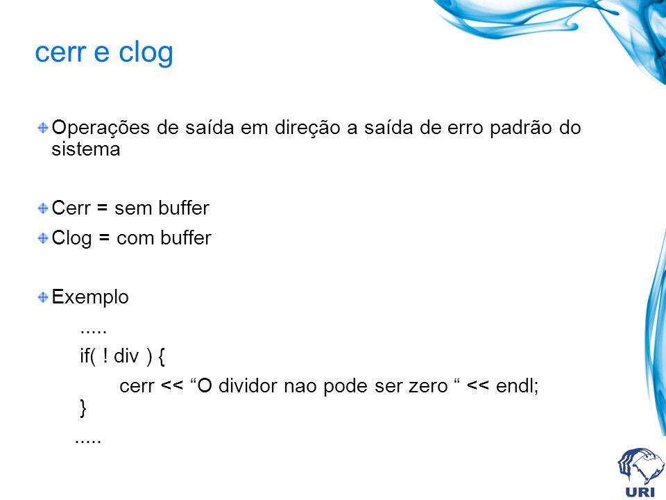 cerr e clog Operações de saída em direção a saída de erro padrão do sistema. Cerr = sem buffer. Clog = com buffer.