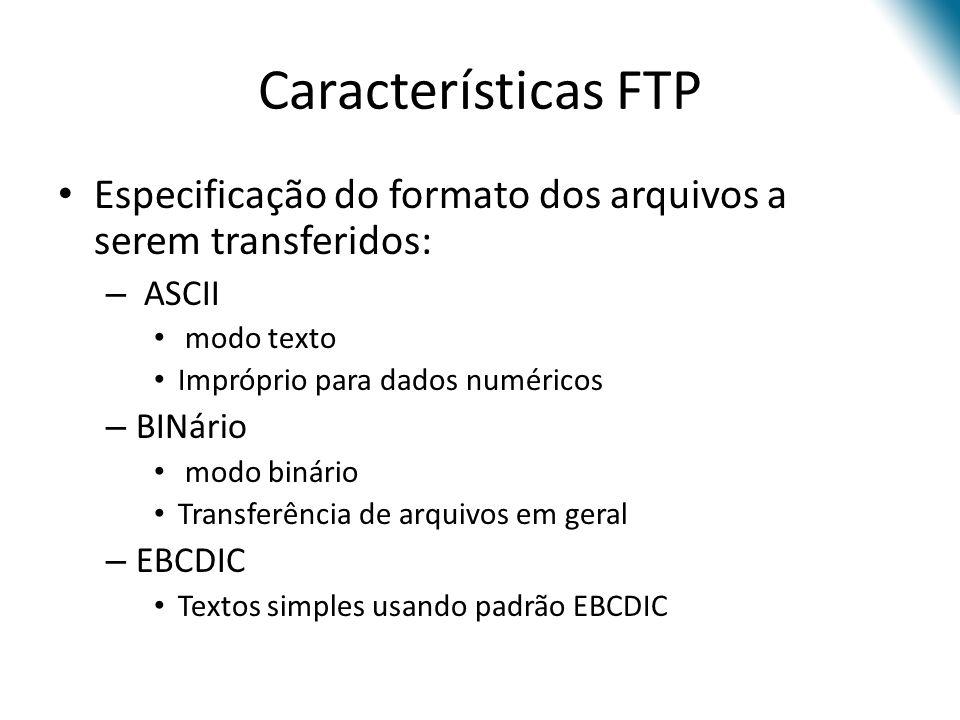 Características FTP Especificação do formato dos arquivos a serem transferidos: ASCII. modo texto.