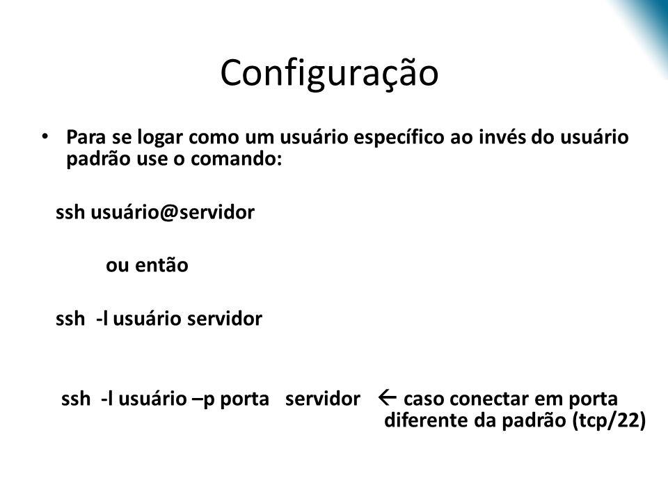 Configuração Para se logar como um usuário específico ao invés do usuário padrão use o comando: ssh usuário@servidor.