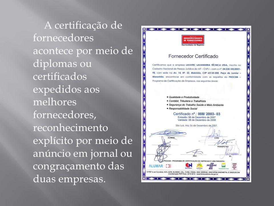 A certificação de fornecedores acontece por meio de diplomas ou certificados expedidos aos melhores fornecedores, reconhecimento explícito por meio de anúncio em jornal ou congraçamento das duas empresas.