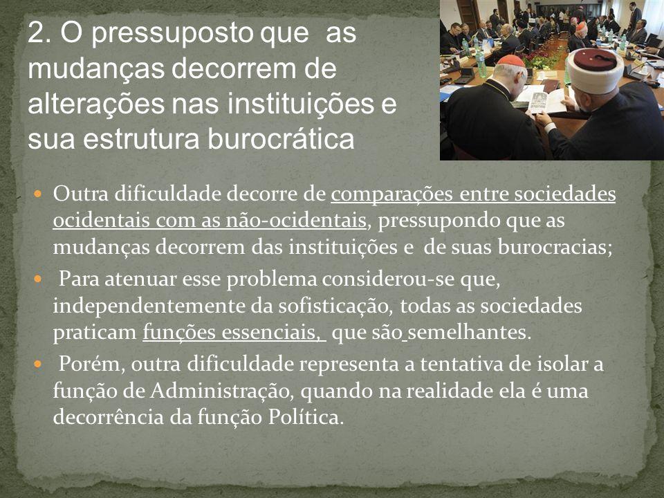 2. O pressuposto que as mudanças decorrem de alterações nas instituições e sua estrutura burocrática