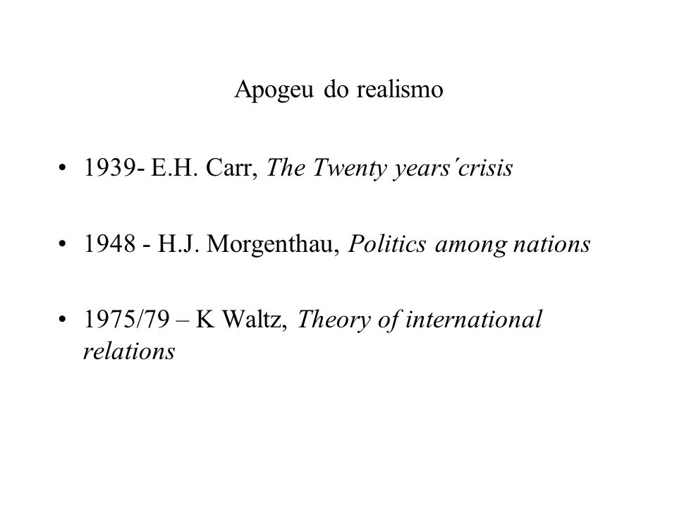 Apogeu do realismo 1939- E.H. Carr, The Twenty years´crisis. 1948 - H.J. Morgenthau, Politics among nations.