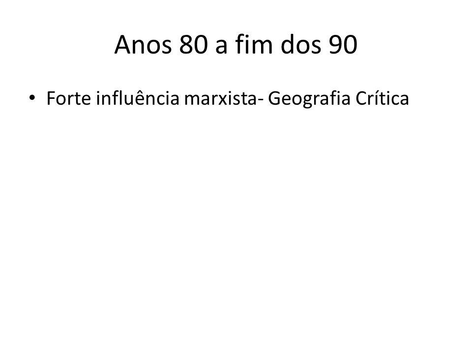 Anos 80 a fim dos 90 Forte influência marxista- Geografia Crítica