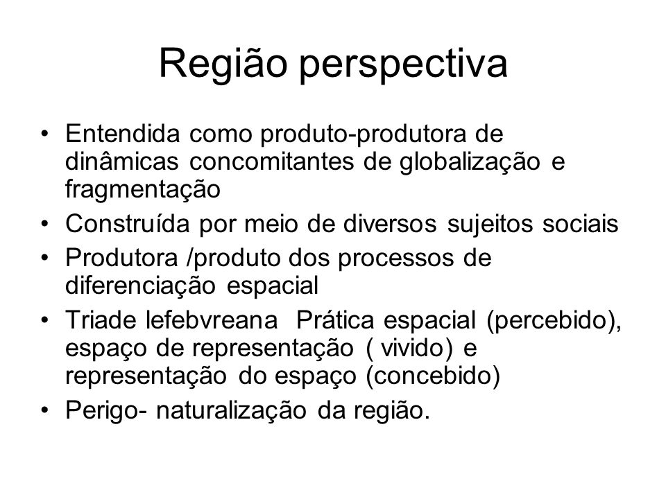 Região perspectiva Entendida como produto-produtora de dinâmicas concomitantes de globalização e fragmentação.