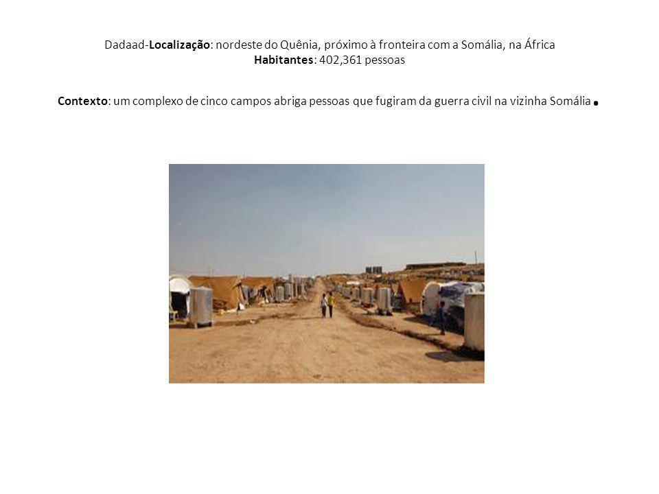 Dadaad-Localização: nordeste do Quênia, próximo à fronteira com a Somália, na África Habitantes: 402,361 pessoas Contexto: um complexo de cinco campos abriga pessoas que fugiram da guerra civil na vizinha Somália.