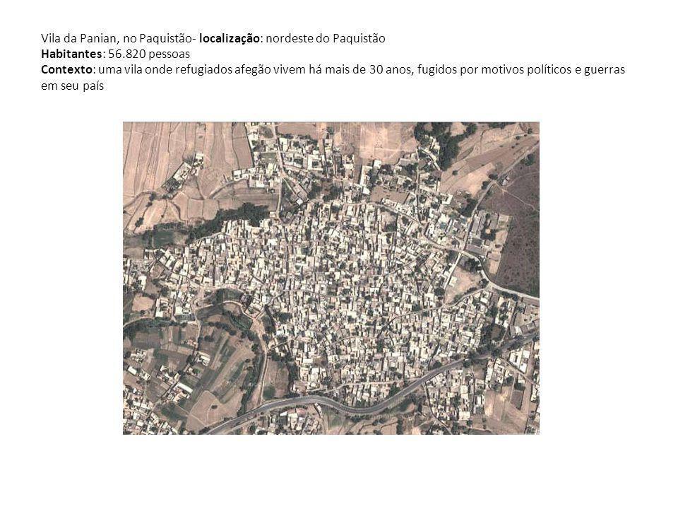 Vila da Panian, no Paquistão- localização: nordeste do Paquistão Habitantes: 56.820 pessoas Contexto: uma vila onde refugiados afegão vivem há mais de 30 anos, fugidos por motivos políticos e guerras em seu país