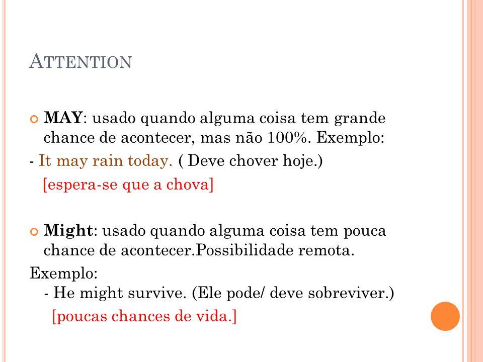 Attention MAY: usado quando alguma coisa tem grande chance de acontecer, mas não 100%. Exemplo: - It may rain today. ( Deve chover hoje.)