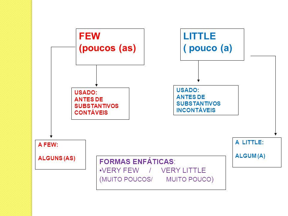 FEW (poucos (as) LITTLE ( pouco (a) FORMAS ENFÁTICAS: