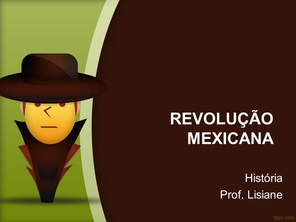 REVOLUÇÃO MEXICANA História Prof. Lisiane
