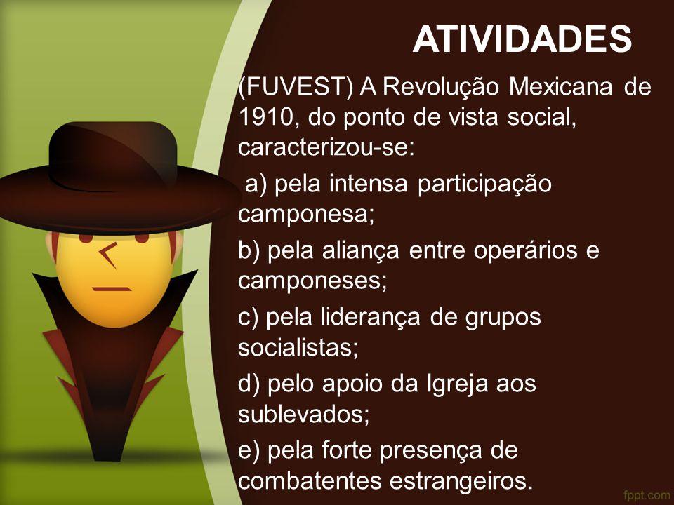 ATIVIDADES (FUVEST) A Revolução Mexicana de 1910, do ponto de vista social, caracterizou-se: a) pela intensa participação camponesa;