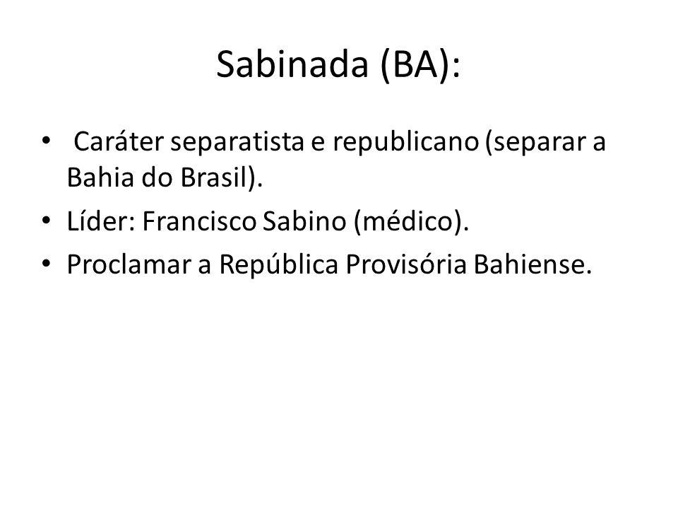 Sabinada (BA): Caráter separatista e republicano (separar a Bahia do Brasil). Líder: Francisco Sabino (médico).