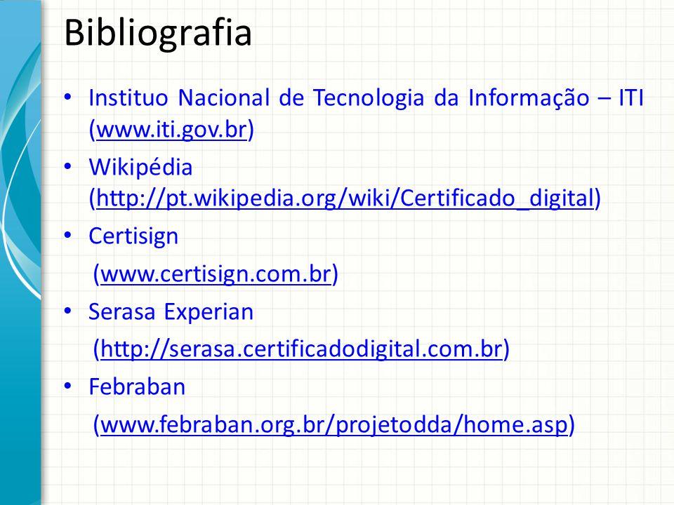 Bibliografia Instituo Nacional de Tecnologia da Informação – ITI (www.iti.gov.br) Wikipédia (http://pt.wikipedia.org/wiki/Certificado_digital)
