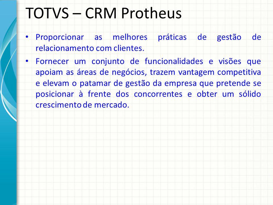 TOTVS – CRM Protheus Proporcionar as melhores práticas de gestão de relacionamento com clientes.