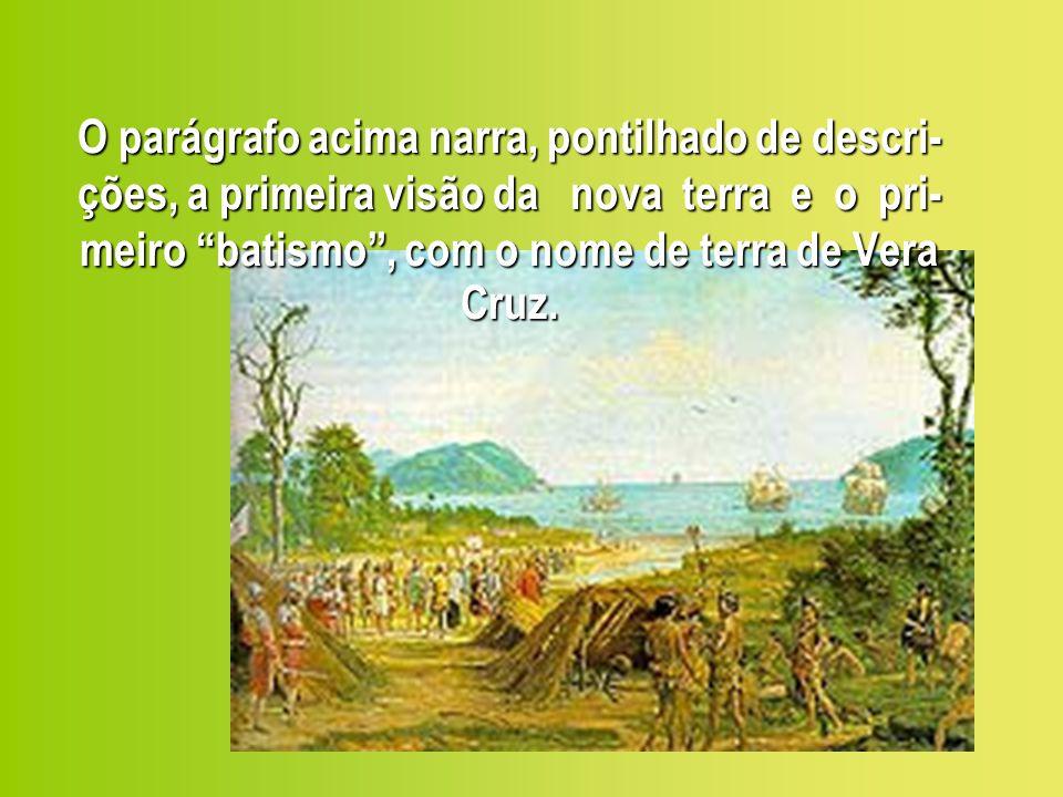 O parágrafo acima narra, pontilhado de descri-ções, a primeira visão da nova terra e o pri-meiro batismo , com o nome de terra de Vera Cruz.