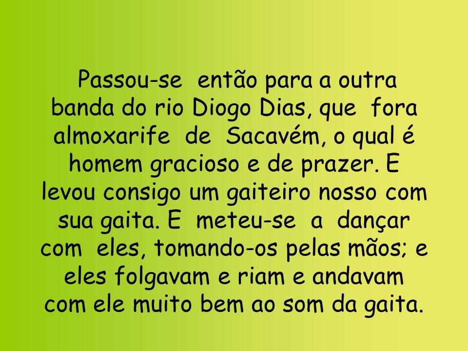 Passou-se então para a outra banda do rio Diogo Dias, que fora almoxarife de Sacavém, o qual é homem gracioso e de prazer.
