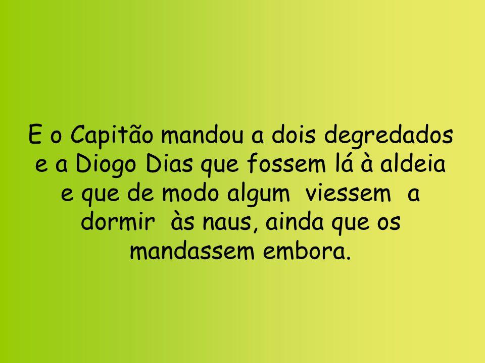 E o Capitão mandou a dois degredados e a Diogo Dias que fossem lá à aldeia e que de modo algum viessem a dormir às naus, ainda que os mandassem embora.