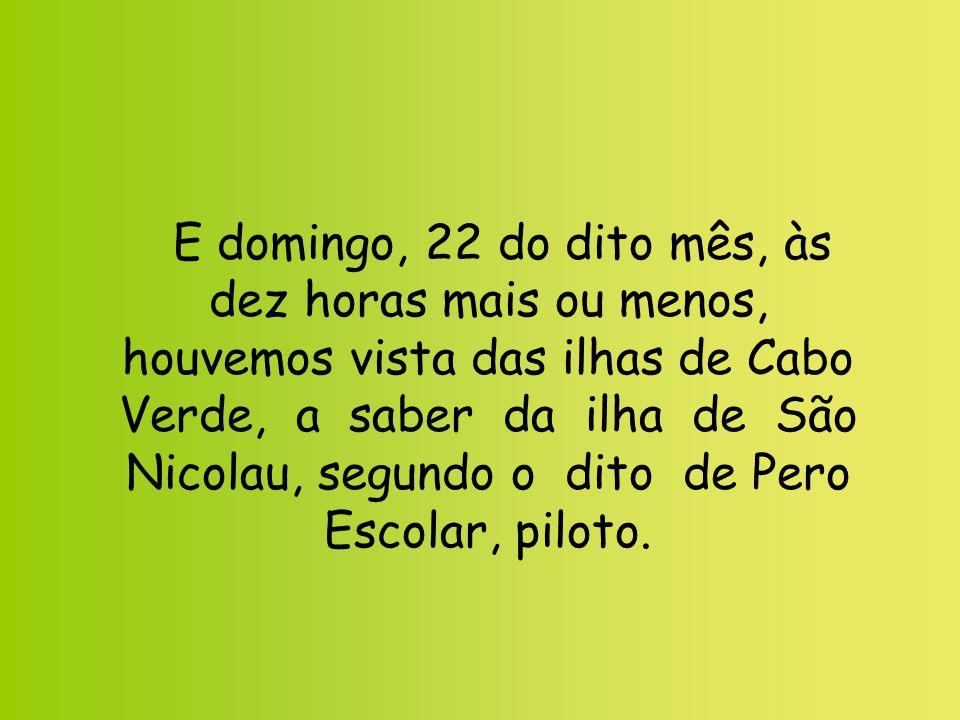 E domingo, 22 do dito mês, às dez horas mais ou menos, houvemos vista das ilhas de Cabo Verde, a saber da ilha de São Nicolau, segundo o dito de Pero Escolar, piloto.