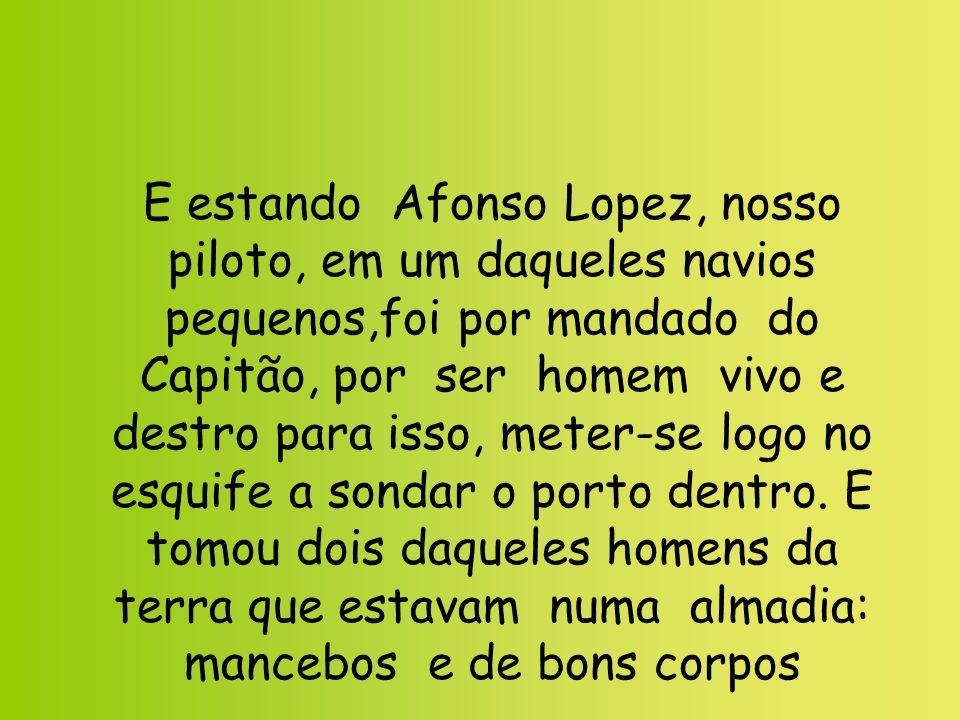 E estando Afonso Lopez, nosso piloto, em um daqueles navios pequenos,foi por mandado do Capitão, por ser homem vivo e destro para isso, meter-se logo no esquife a sondar o porto dentro.