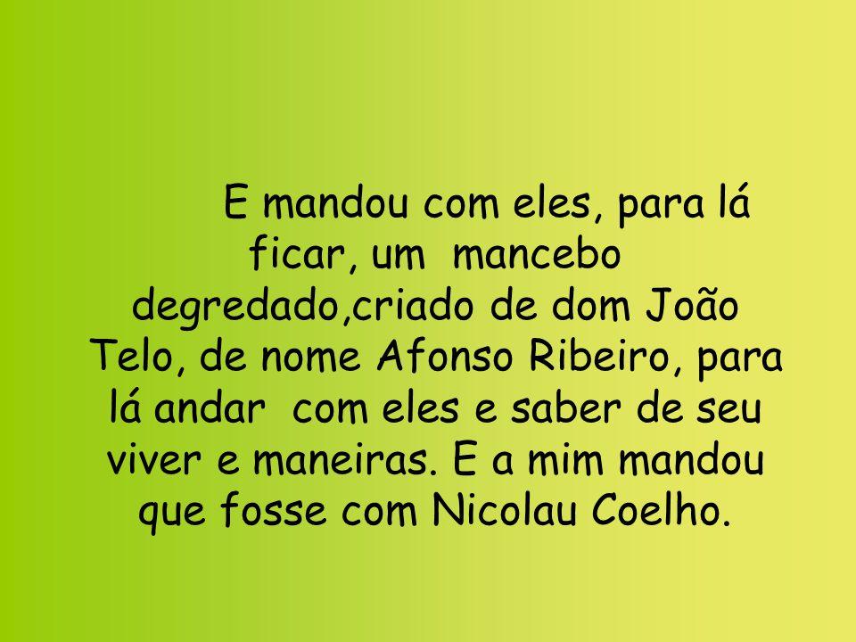 E mandou com eles, para lá ficar, um mancebo degredado,criado de dom João Telo, de nome Afonso Ribeiro, para lá andar com eles e saber de seu viver e maneiras.