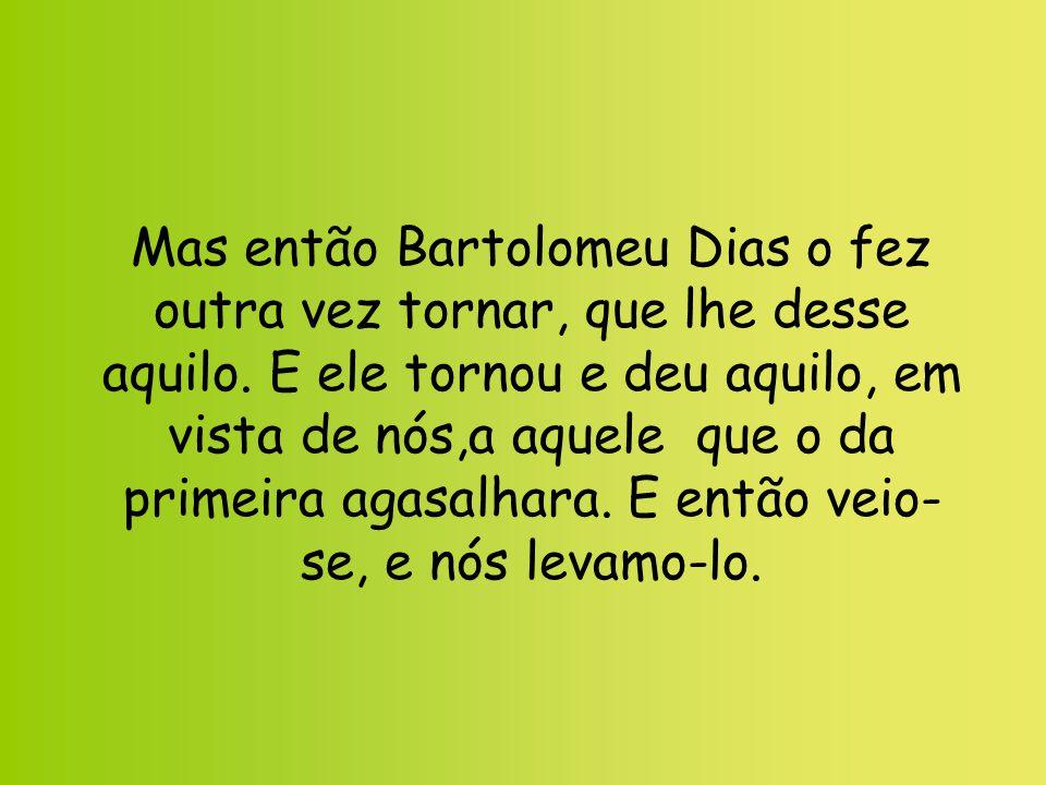 Mas então Bartolomeu Dias o fez outra vez tornar, que lhe desse aquilo
