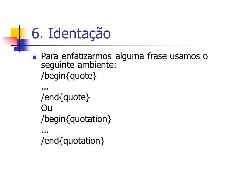 6. Identação Para enfatizarmos alguma frase usamos o seguinte ambiente: /begin{quote} ... /end{quote}