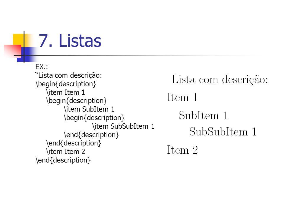 7. Listas EX.: Lista com descrição: \begin{description} \item Item 1