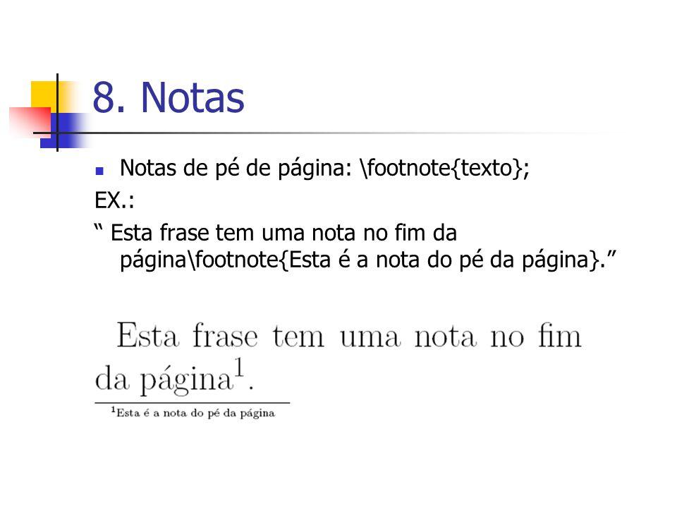 8. Notas Notas de pé de página: \footnote{texto}; EX.: