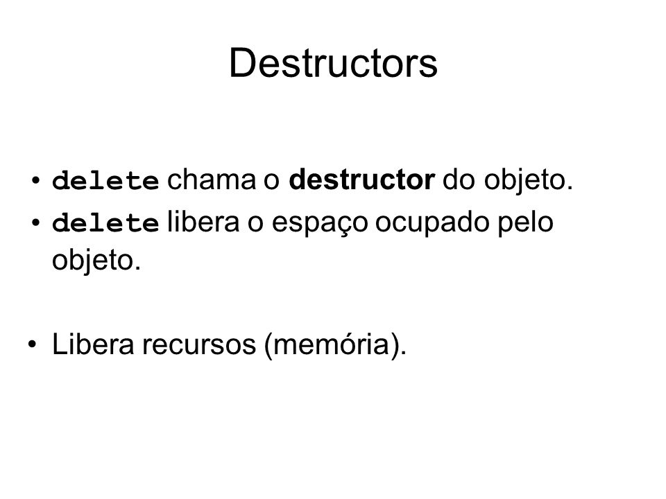 Destructors delete chama o destructor do objeto.