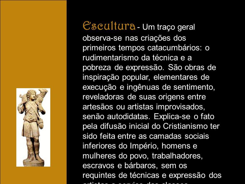 Escultura - Um traço geral observa-se nas criações dos primeiros tempos catacumbários: o rudimentarismo da técnica e a pobreza de expressão.