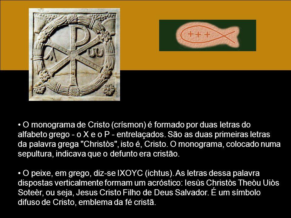 O monograma de Cristo (crísmon) é formado por duas letras do alfabeto grego - o X e o P - entrelaçados. São as duas primeiras letras da palavra grega Christòs , isto é, Cristo. O monograma, colocado numa sepultura, indicava que o defunto era cristão.