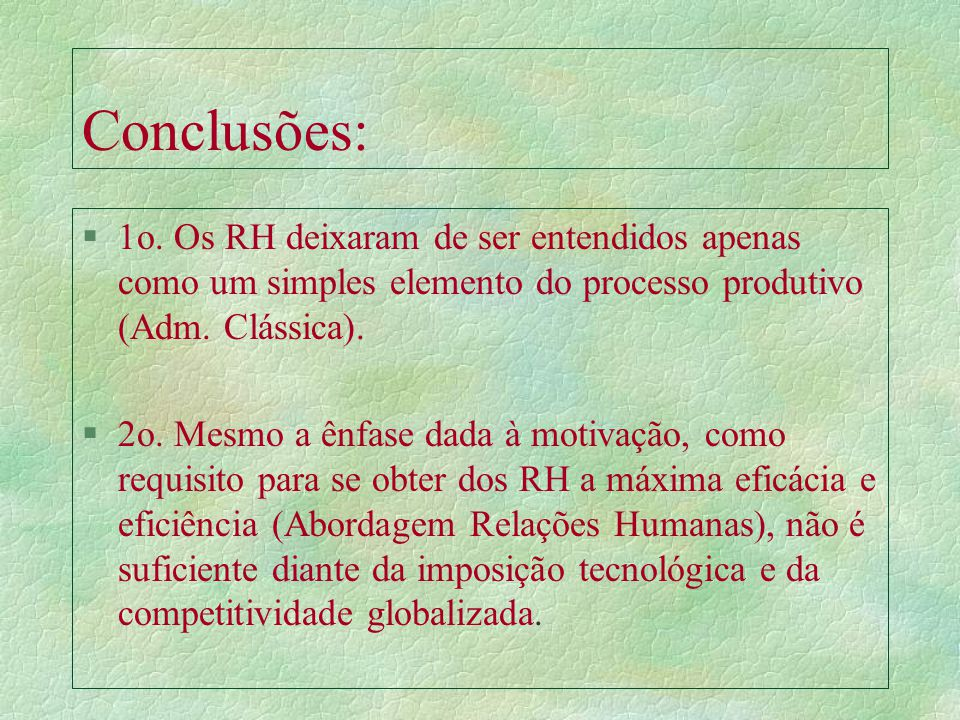 Conclusões: 1o. Os RH deixaram de ser entendidos apenas como um simples elemento do processo produtivo (Adm. Clássica).