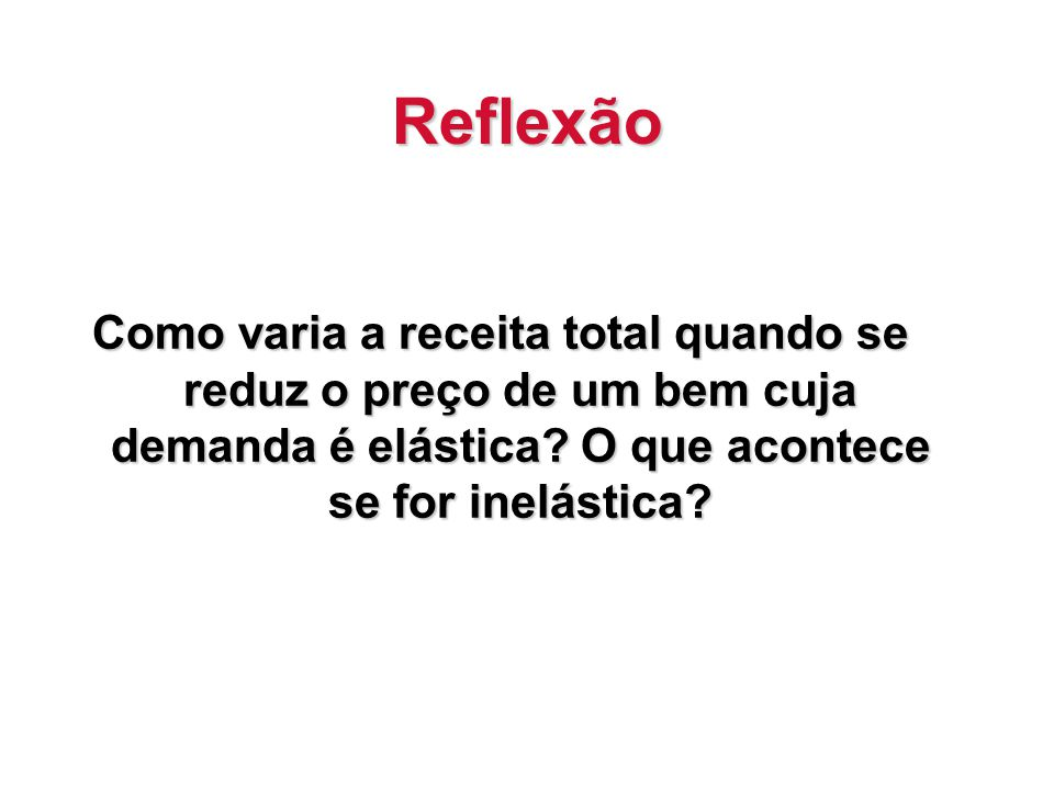 Reflexão Como varia a receita total quando se reduz o preço de um bem cuja demanda é elástica.